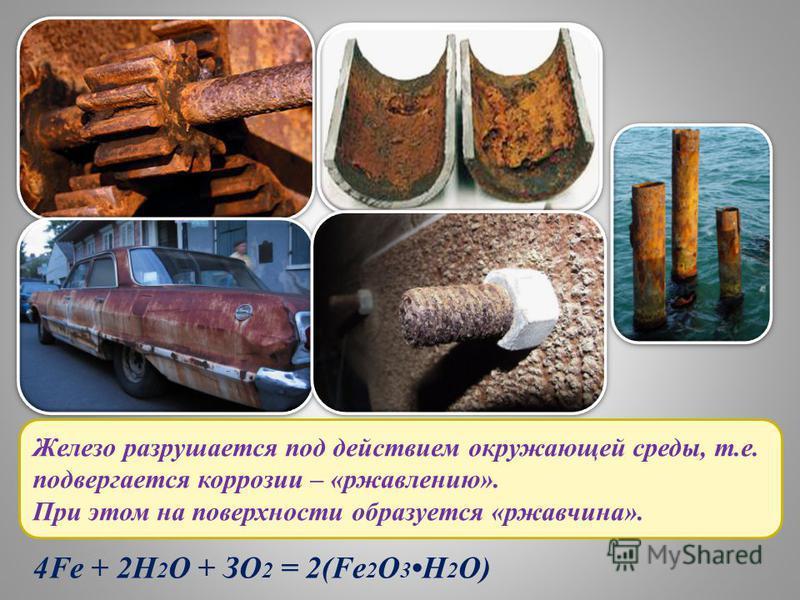 Железо разрушается под действием окружающей среды, т.е. подвергается коррозии – «ржавлению». При этом на поверхности образуется «ржавчина». 4Fe + 2Н 2 О + ЗО 2 = 2(Fe 2 O 3Н 2 О)