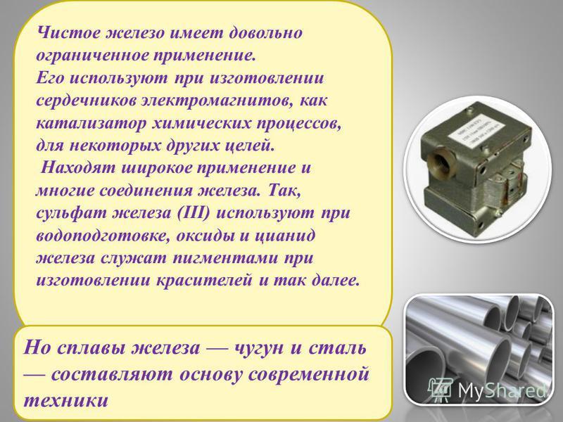Чистое железо имеет довольно ограниченное применение. Его используют при изготовлении сердечников электромагнитов, как катализатор химических процессов, для некоторых других целей. Находят широкое применение и многие соединения железа. Так, сульфат ж