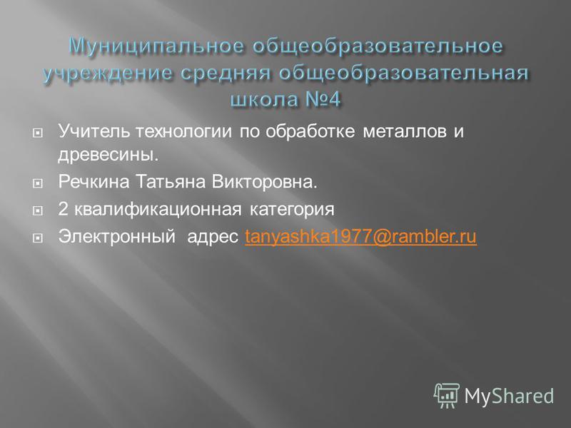 Учитель технологии по обработке металлов и древесины. Речкина Татьяна Викторовна. 2 квалификационная категория Электронный адрес tanyashka1977@rambler.rutanyashka1977@rambler.ru