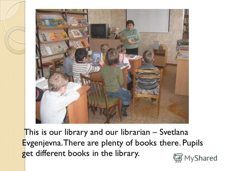 This is our library and our librarian – Svetlana Evgenjevna. There are plenty of books there. Pupils get different books in the library.
