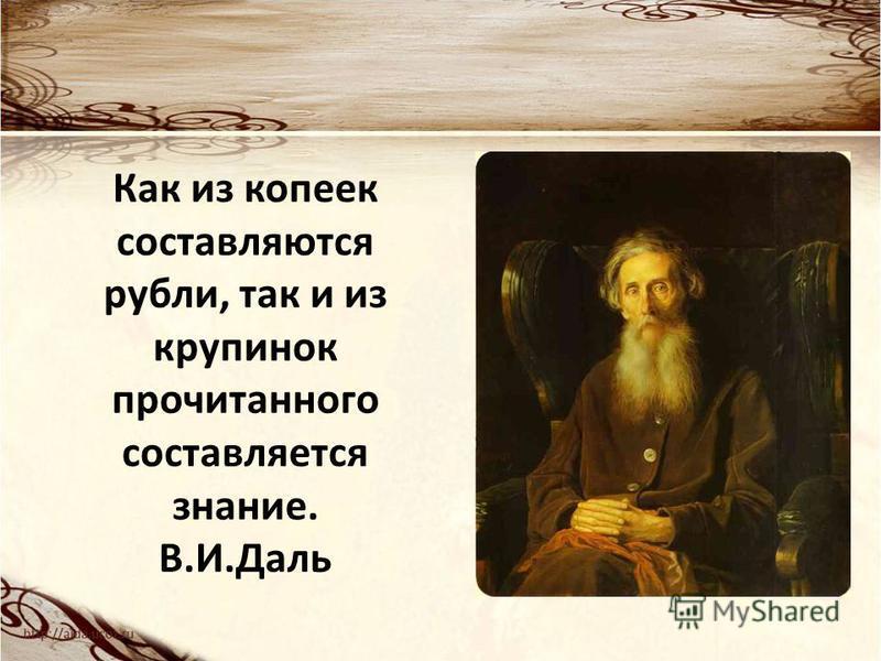 Как из копеек составляются рубли, так и из крупинок прочитанного составляется знание. В.И.Даль