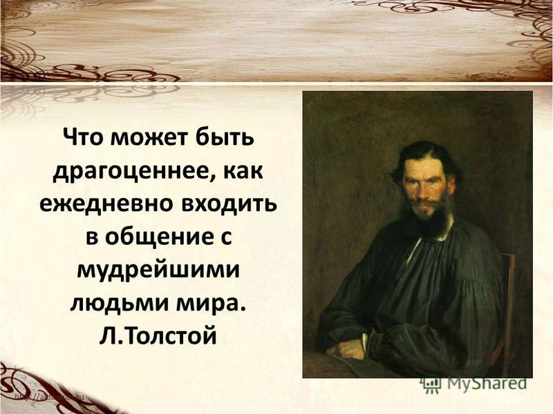 Что может быть драгоценнее, как ежедневно входить в общение с мудрейшими людьми мира. Л.Толстой