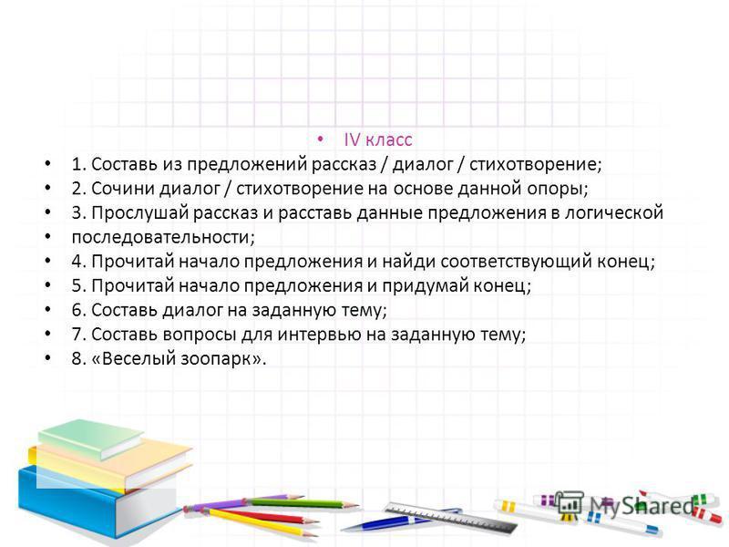 IV класс 1. Составь из предложений рассказ / диалог / стихотворение; 2. Сочини диалог / стихотворение на основе данной опоры; 3. Прослушай рассказ и расставь данные предложения в логической последовательности; 4. Прочитай начало предложения и найди с