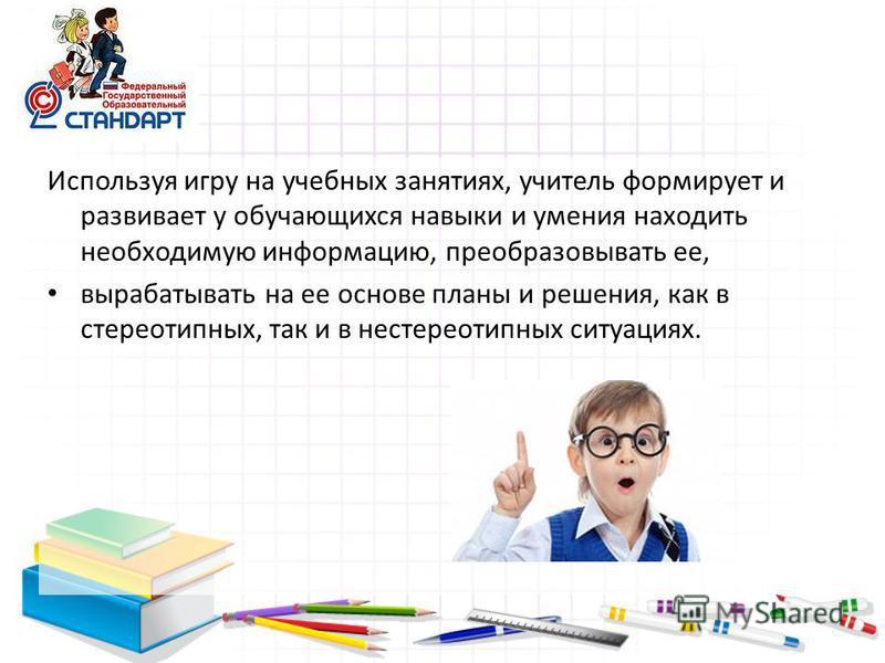 Используя игру на учебных занятиях, учитель формирует и развивает у обучающихся навыки и умения находить необходимую информацию, преобразовывать ее, вырабатывать на ее основе планы и решения, как в стереотипных, так и в нестереотипных ситуациях.
