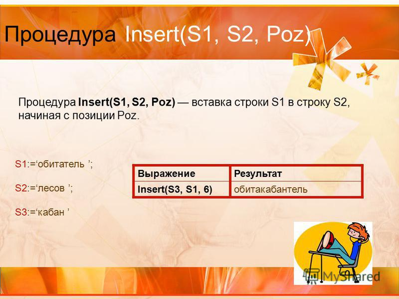 Процедура Insert(S1, S2, Poz) Процедура Insert(S1, S2, Poz) вставка строки S1 в строку S2, начиная с позиции Poz. Выражение Результат Insert(S3, S1, 6)обитакабантель S1:=обитатель ; S2:=лесов ; S3:=кабан