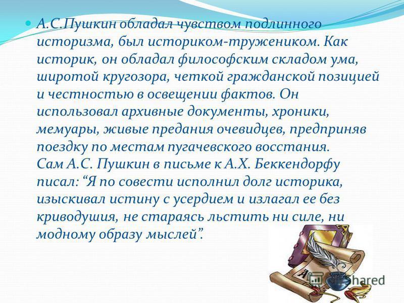 А.С.Пушкин обладал чувством подлинного историзма, был историком-тружеником. Как историк, он обладал философским складом ума, широтой кругозора, четкой гражданской позицией и честностью в освещении фактов. Он использовал архивные документы, хроники, м