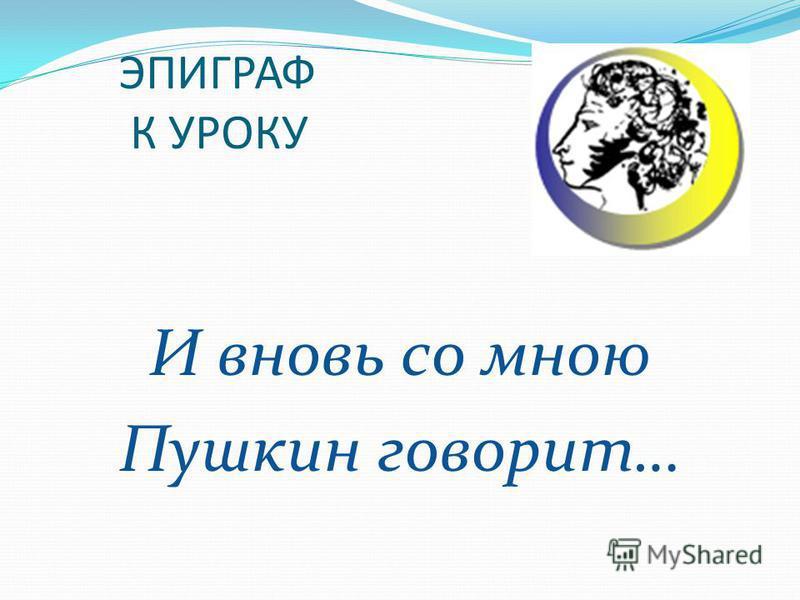 ЭПИГРАФ К УРОКУ И вновь со мною Пушкин говорит…