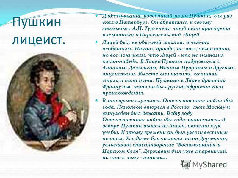 Пушкин лицеист. Дядя Пушкина, известный поэт Пушкин, как раз ехал в Петербург. Он обратился к своему знакомому А.И. Тургеневу, чтоб тот пристроил племянника в Царскосельский Лицей. Лицей был не обычной школой, а чем-то особенным. Никто, правда, не зн