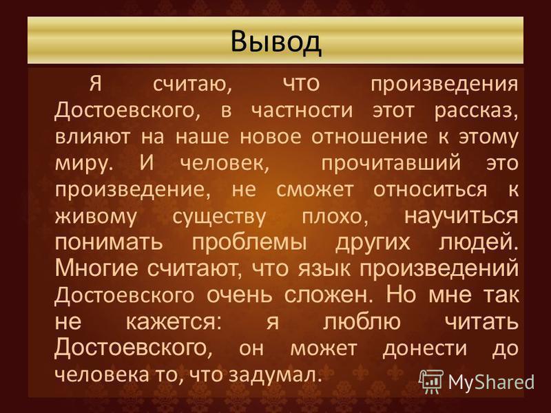 Вывод Я считаю, что произведения Достоевского, в частности этот рассказ, влияют на наше новое отношение к этому миру. И человек, прочитавший это произведение, не сможет относиться к живому существу плохо, научиться понимать проблемы других людей. Мно
