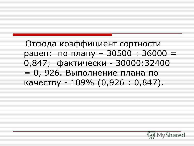 Отсюда коэффициент сортности равен: по плану – 30500 : 36000 = 0,847; фактически - 30000:32400 = 0, 926. Выполнение плана по качеству - 109% (0,926 : 0,847).