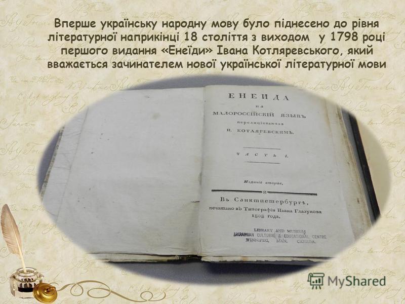 Вперше українську народну мову було піднесено до рівня літературної наприкінці 18 століття з виходом у 1798 році першого видання «Енеїди» Івана Котляревського, який вважається зачинателем нової української літературної мови