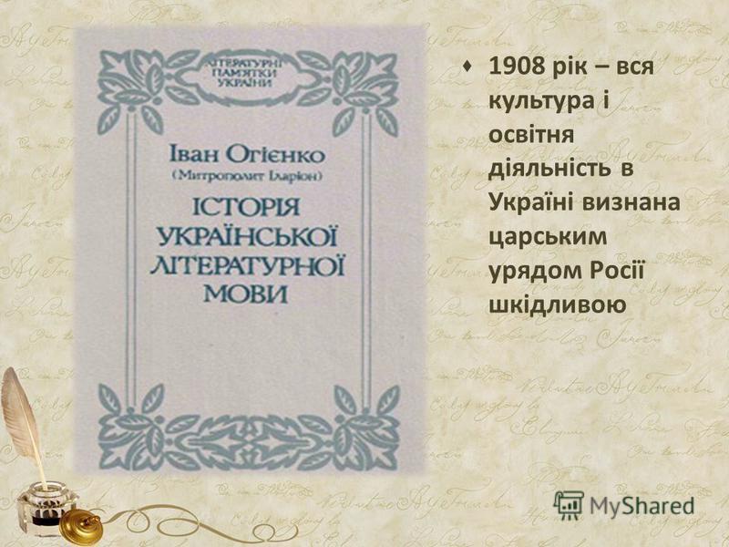 1908 рік – вся культура і освітня діяльність в Україні визнана царським урядом Росії шкідливою