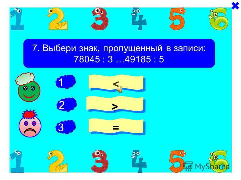 + + 6. Выбери частные, значение которых содержит 4 цифры 83520 : 24 1872 : 3 32136 : 4 - 1 2 3