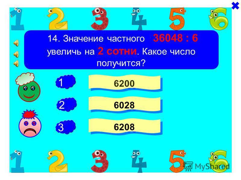 - + 13. Сумму чисел 42 тысячи и 36 десятков уменьшили в 6 раз. Какое число получилось? 7060 7006 6007 - 1 2 3