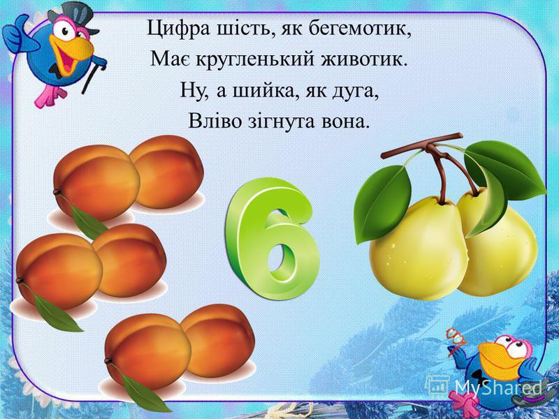 Цифра шість, як бегемотик, Має кругленький животик. Ну, а шийка, як дуга, Вліво зігнута вона.