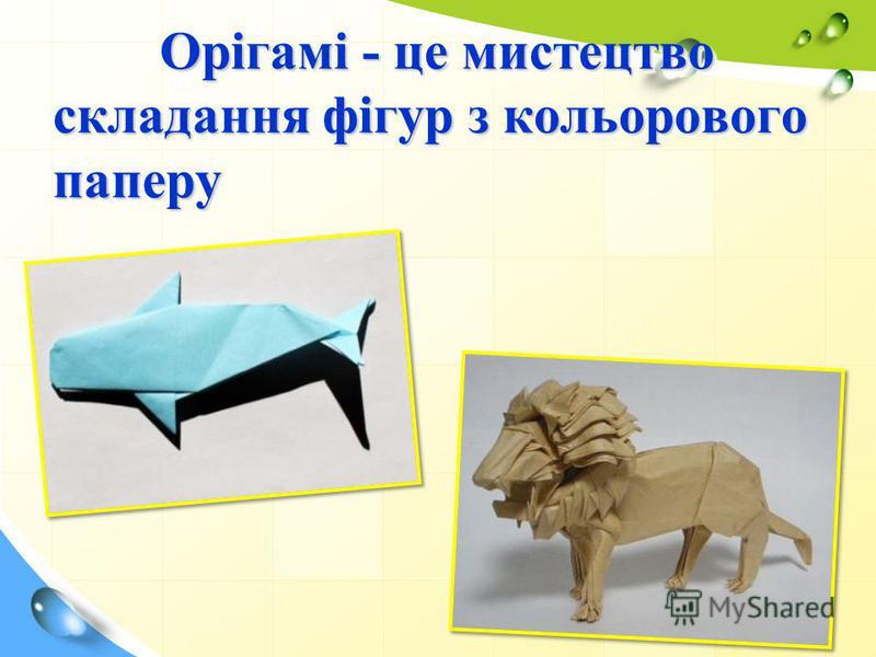 Орігамі - це мистецтво складання фігур з кольорового паперу Орігамі - це мистецтво складання фігур з кольорового паперу