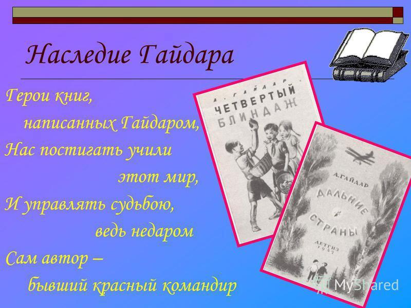 Наследие Гайдара Герои книг, написанных Гайдаром, Нас постигать учили этот мир, И управлять судьбою, ведь недаром Сам автор – бывший красный командир