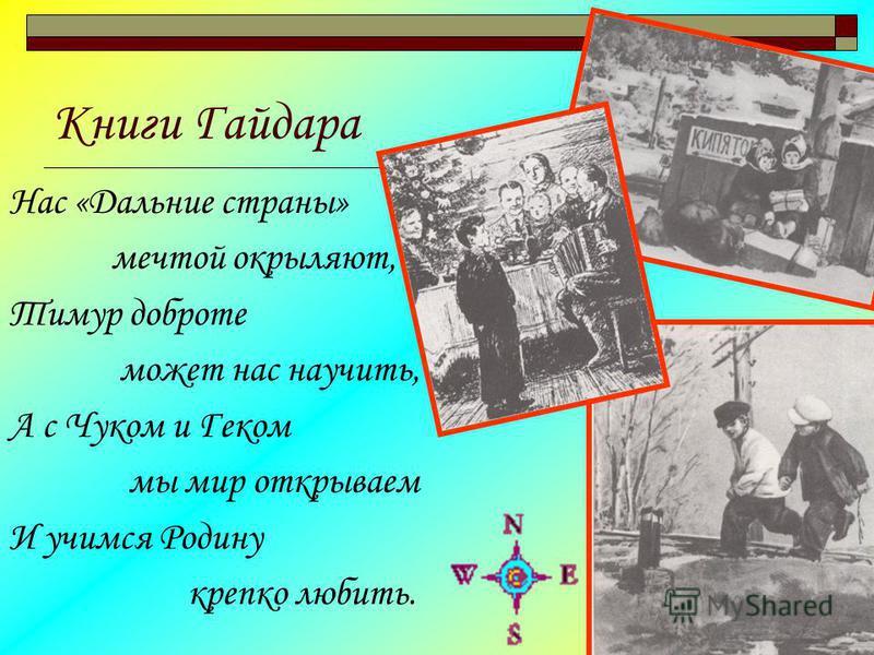 Книги Гайдара Нас «Дальние страны» мечтой окрыляют, Тимур доброте может нас научить, А с Чуком и Геком мы мир открываем И учимся Родину крепко любить.