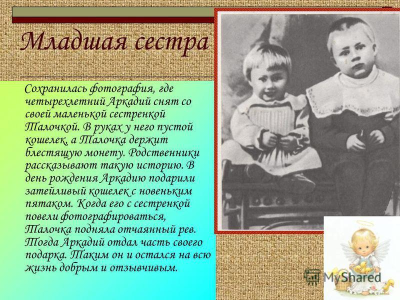 Младшая сестра Сохранилась фотография, где четырехлетний Аркадий снят со своей маленькой сестренкой Талочкой. В руках у него пустой кошелек, а Талочка держит блестящую монету. Родственники рассказывают такую историю. В день рождения Аркадию подарили