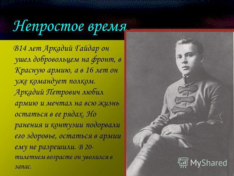 Непростое время В14 лет Аркадий Гайдар он ушел добровольцем на фронт, в Красную армию, а в 16 лет он уже командует полком. Аркадий Петрович любил армию и мечтал на всю жизнь остаться в ее рядах. Но ранения и контузии подорвали его здоровье, остаться
