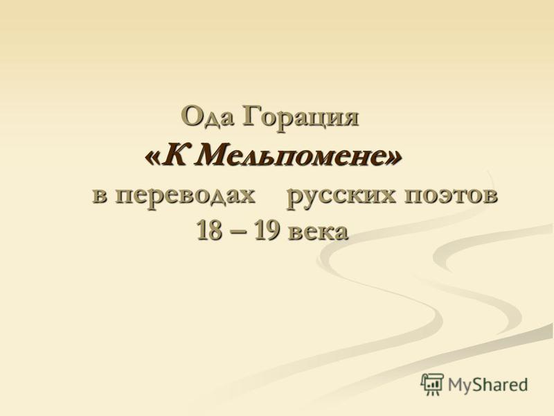 Ода Горация «К Мельпомене» в переводах русских поэтов 18 – 19 века Ода Горация «К Мельпомене» в переводах русских поэтов 18 – 19 века