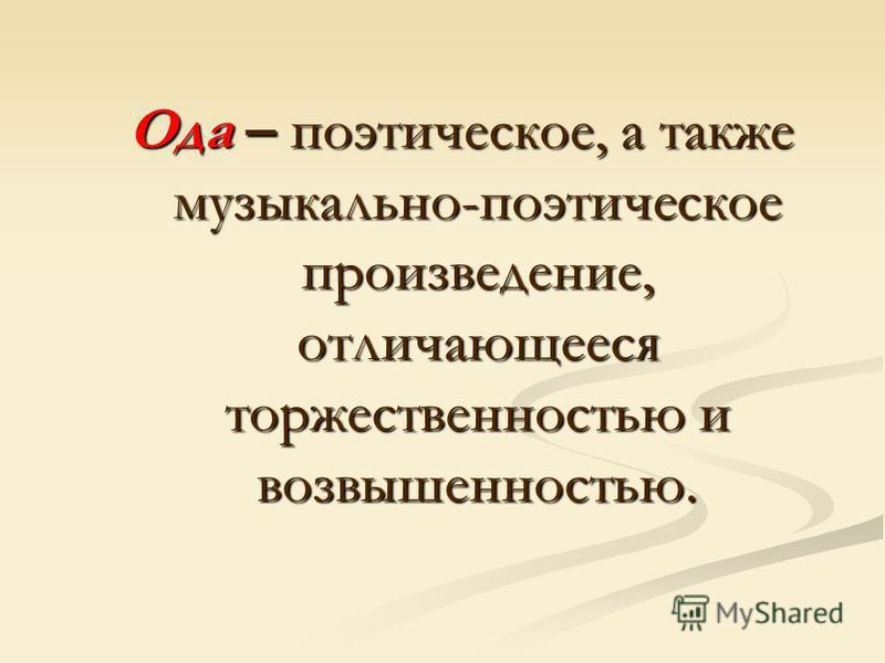 Ода – поэтическое, а также музыкально-поэтическое произведение, отличающееся торжественностью и возвышенностью.