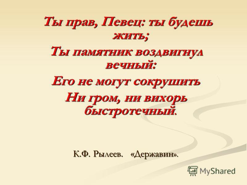 Ты прав, Певец: ты будешь жить; Ты памятник воздвигнул вечный: Его не могут сокрушить Ни гром, ни вихорь быстротечный. К.Ф. Рылеев. «Державин».