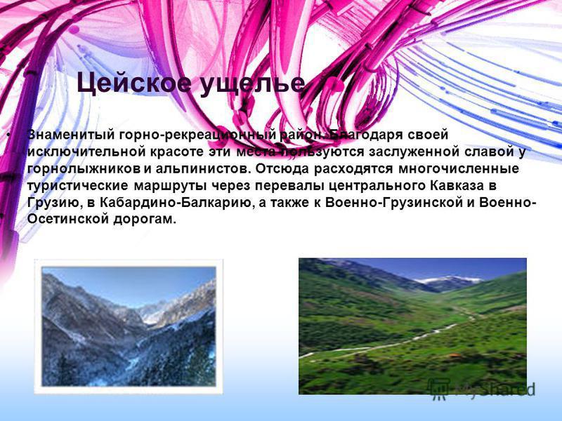 Цейское ущелье Знаменитый горно-рекреационный район. Благодаря своей исключительной красоте эти места пользуются заслуженной славой у горнолыжников и альпинистов. Отсюда расходятся многочисленные туристические маршруты через перевалы центрального Кав