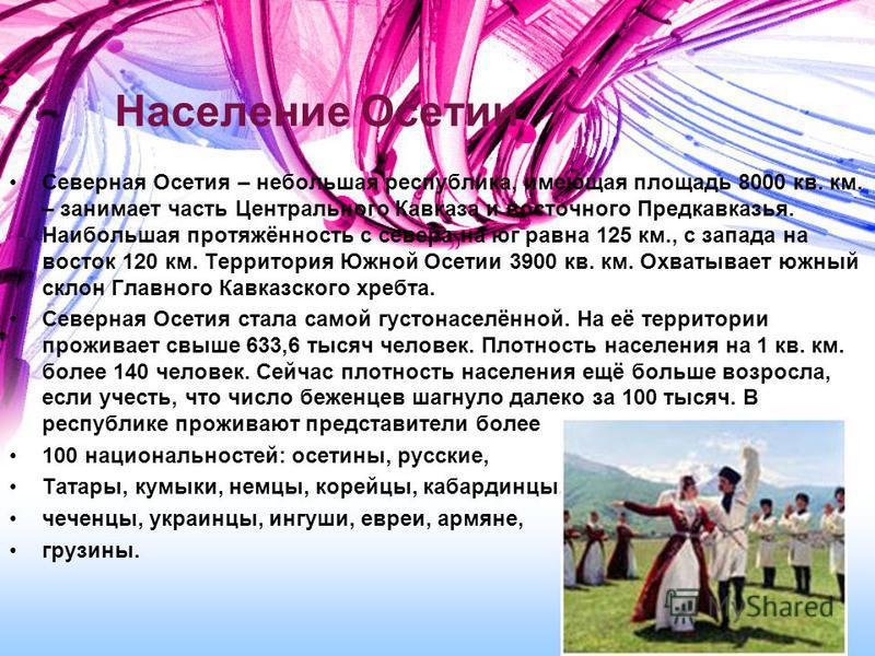 Население Осетии Северная Осетия – небольшая республика, имеющая площадь 8000 кв. км. – занимает часть Центрального Кавказа и восточного Предкавказья. Наибольшая протяжённость с севера на юг равна 125 км., с запада на восток 120 км. Территория Южной