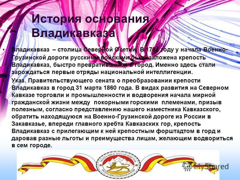 История основания Владикавказа Владикавказ – столица Северной Осетии. В 1784 году у начала Военно- Грузинской дороги русскими войсками была заложена крепость Владикавказ, быстро превратившаяся в город. Именно здесь стали зарождаться первые отряды нац