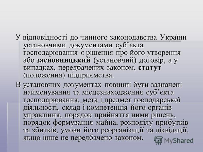 У відповідності до чинного законодавства України установчими документами субєкта господарювання є рішення про його утворення або засновницький (установчий) договір, а у випадках, передбачених законом, статут (положення) підприємства. В установчих док