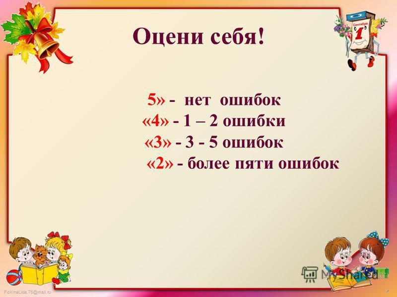FokinaLida.75@mail.ru Оцени себя! 5» - нет ошибок «4» - 1 – 2 ошибки «3» - 3 - 5 ошибок «2» - более пяти ошибок