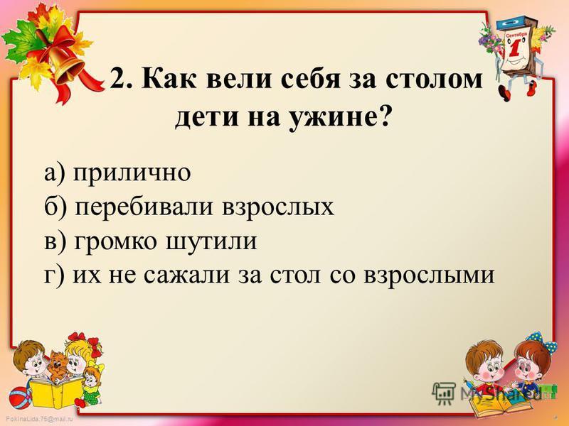 FokinaLida.75@mail.ru 2. Как вели себя за столом дети на ужине? а) прилично б) перебивали взрослых в) громко шутили г) их не сажали за стол со взрослыми
