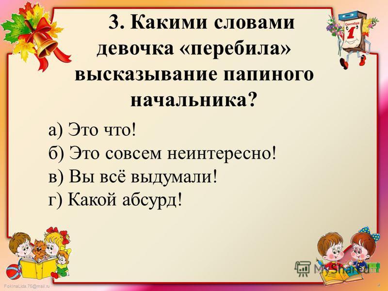 FokinaLida.75@mail.ru 3. Какими словами девочка «перебила» высказывание папиного начальника? а) Это что! б) Это совсем неинтересно! в) Вы всё выдумали! г) Какой абсурд!