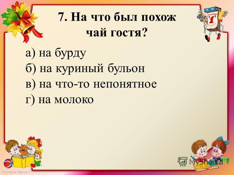FokinaLida.75@mail.ru 7. На что был похож чай гостя? а) на бурду б) на куриный бульон в) на что-то непонятное г) на молоко