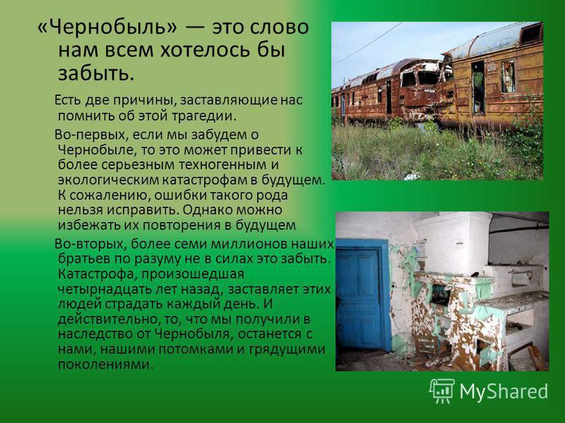 «Чернобыль» это слово нам всем хотелось бы забыть. Есть две причины, заставляющие нас помнить об этой трагедии. Во-первых, если мы забудем о Чернобыле, то это может привести к более серьезным техногенным и экологическим катастрофам в будущем. К сожал