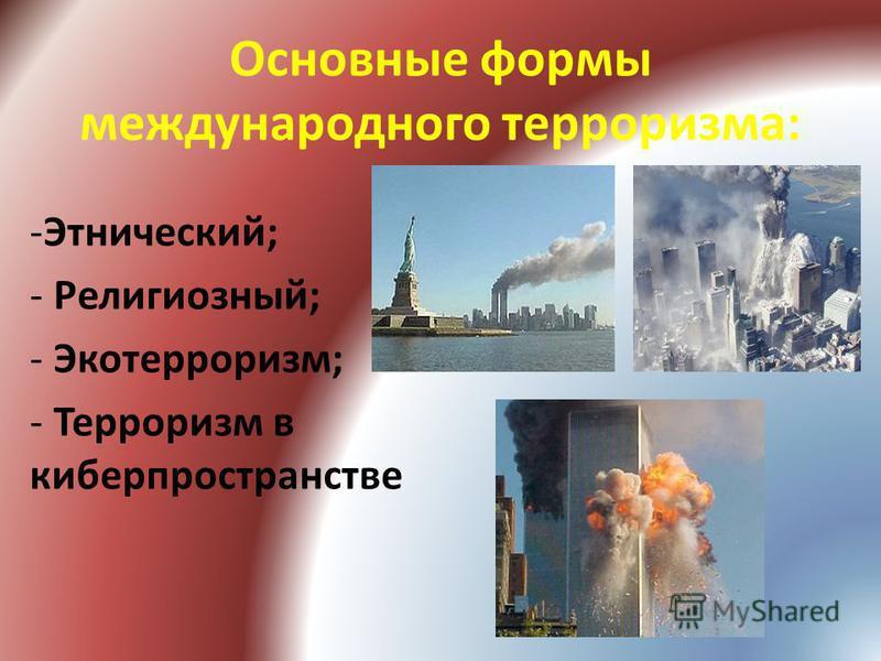 Основные формы международного терроризма: -Этнический; - Религиозный; - Экотерроризм; - Терроризм в киберпространстве