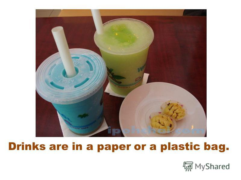 Drinks are in a paper or a plastic bag.