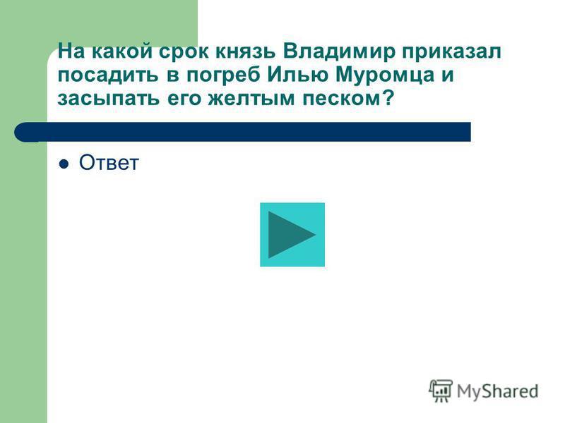 На какой срок князь Владимир приказал посадить в погреб Илью Муромца и засыпать его желтым песком? Ответ