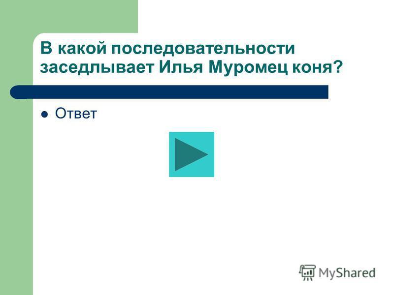 В какой последовательности заседлывает Илья Муромец коня? Ответ