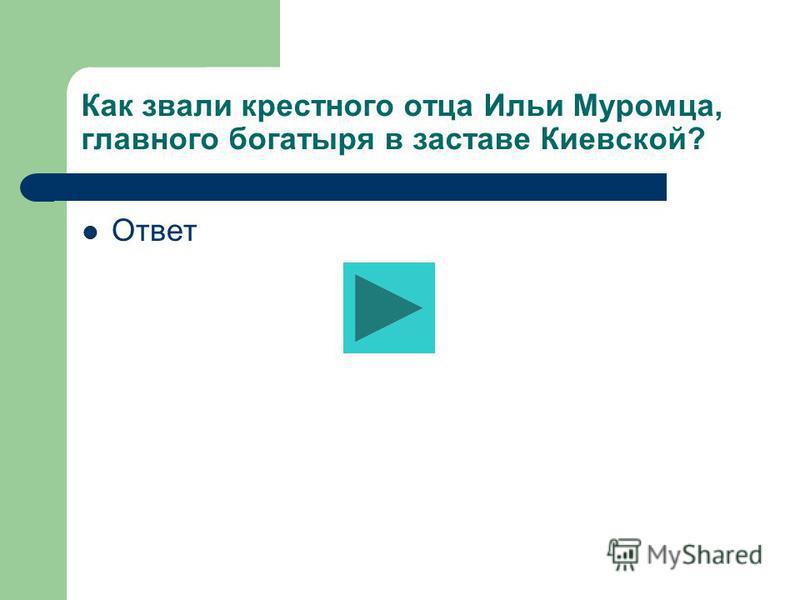 Как звали крестного отца Ильи Муромца, главного богатыря в заставе Киевской? Ответ