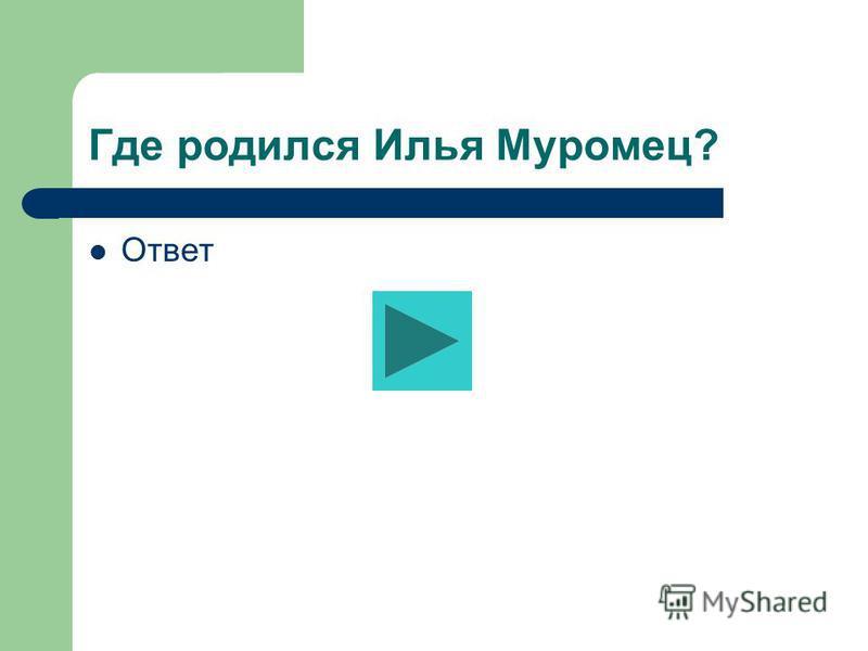 Где родился Илья Муромец? Ответ