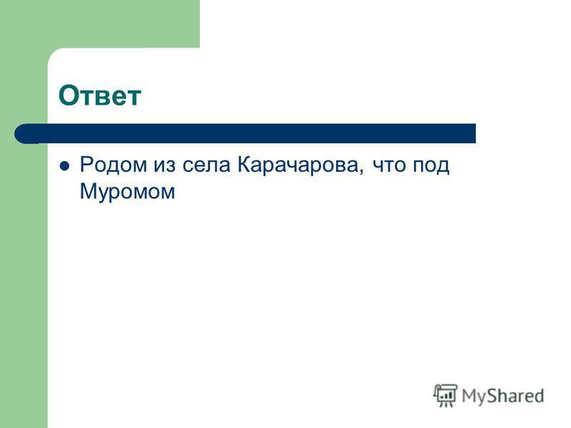 Родом из села Карачарова, что под Муромом