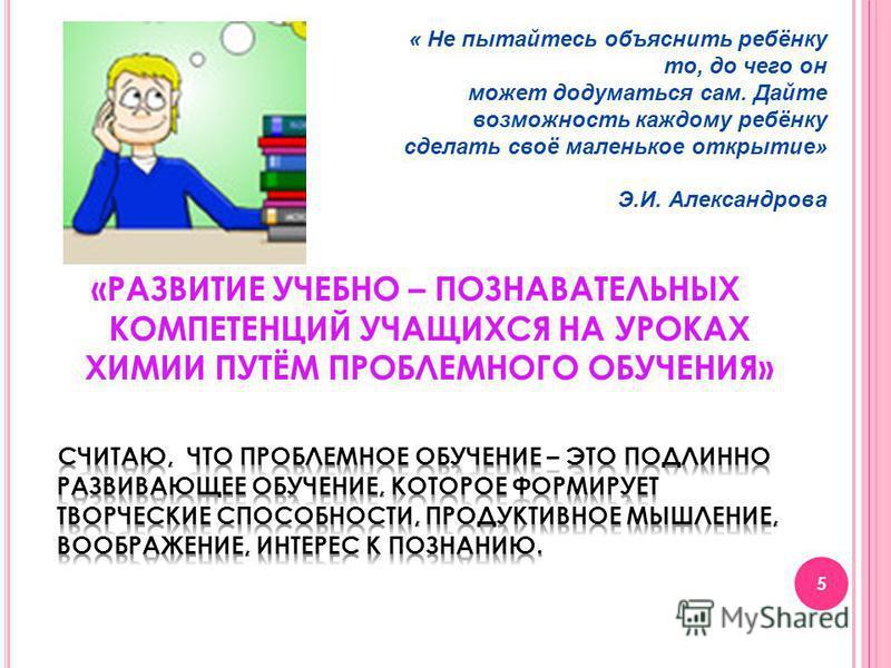 5 « Не пытайтесь объяснить ребёнку то, до чего он может додуматься сам. Дайте возможность каждому ребёнку сделать своё маленькое открытие» Э.И. Александрова