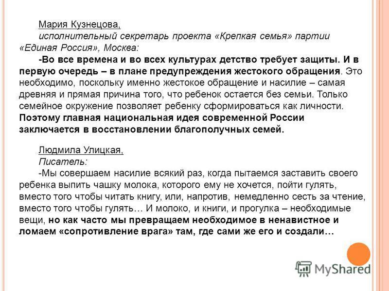 Мария Кузнецова, исполнительный секретарь проекта «Крепкая семья» партии «Единая Россия», Москва: -Во все времена и во всех культурах детство требует защиты. И в первую очередь – в плане предупреждения жестокого обращения. Это необходимо, поскольку и