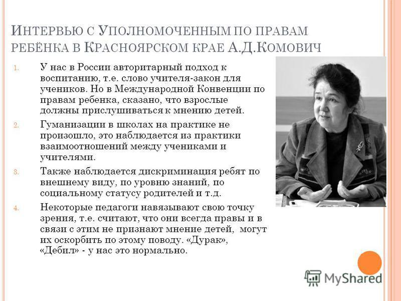 И НТЕРВЬЮ С У ПОЛНОМОЧЕННЫМ ПО ПРАВАМ РЕБЁНКА В К РАСНОЯРСКОМ КРАЕ А.Д.К ОМОВИЧ 1. У нас в России авторитарный подход к воспитанию, т.е. слово учителя-закон для учеников. Но в Международной Конвенции по правам ребенка, сказано, что взрослые должны пр