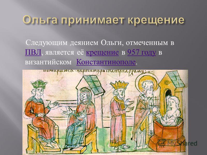 Следующим деянием Ольги, отмеченным в ПВЛ, является её крещение в 957 году в византийском Константинополе. ПВЛ крещение 957 году Константинополе