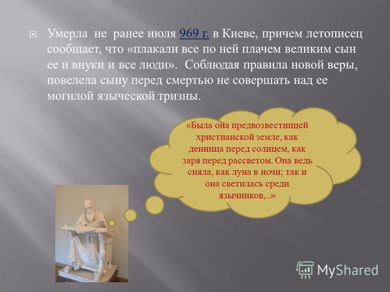 Умерла не ранее июля 969 г. в Киеве, причем летописец сообщает, что « плакали все по ней плачем великим сын ее и внуки и все люди ». Соблюдая правила новой веры, повелела сыну перед смертью не совершать над ее могилой языческой тризны. «Была она пред