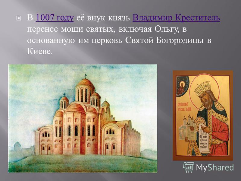 В 1007 году её внук князь Владимир Креститель перенес мощи святых, включая Ольгу, в основанную им церковь Святой Богородицы в Киеве.1007 году Владимир Креститель