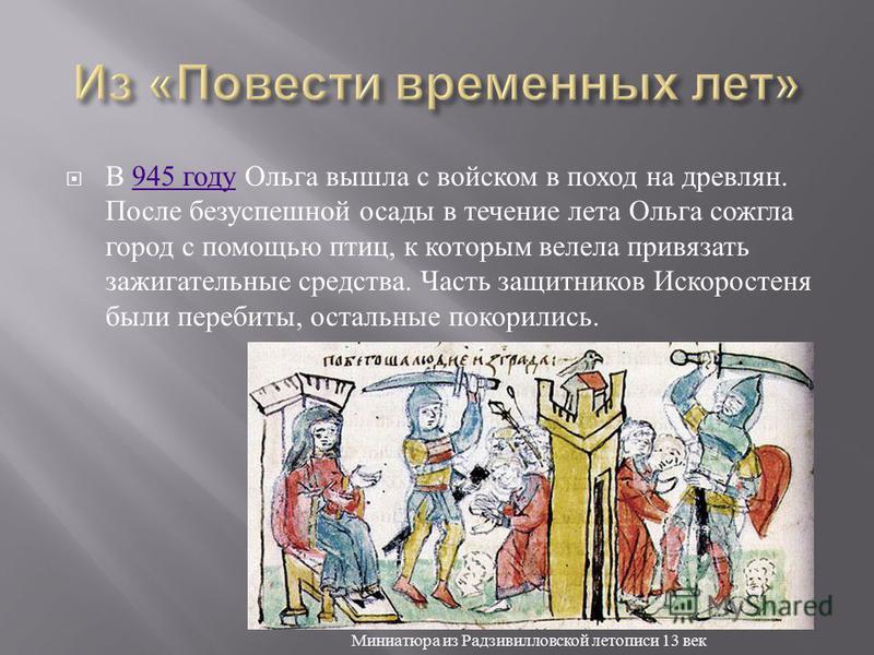 В 945 году Ольга вышла с войском в поход на древлян. После безуспешной осады в течение лета Ольга сожгла город с помощью птиц, к которым велела привязать зажигательные средства. Часть защитников Искоростеня были перебиты, остальные покорились.945 год